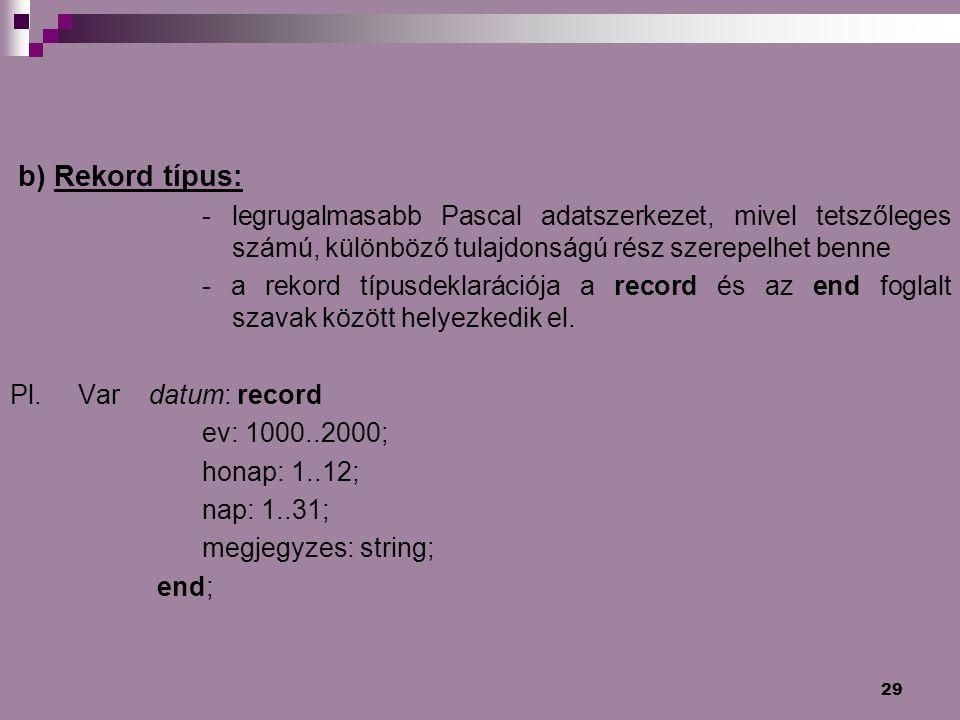 b) Rekord típus: - legrugalmasabb Pascal adatszerkezet, mivel tetszőleges számú, különböző tulajdonságú rész szerepelhet benne.
