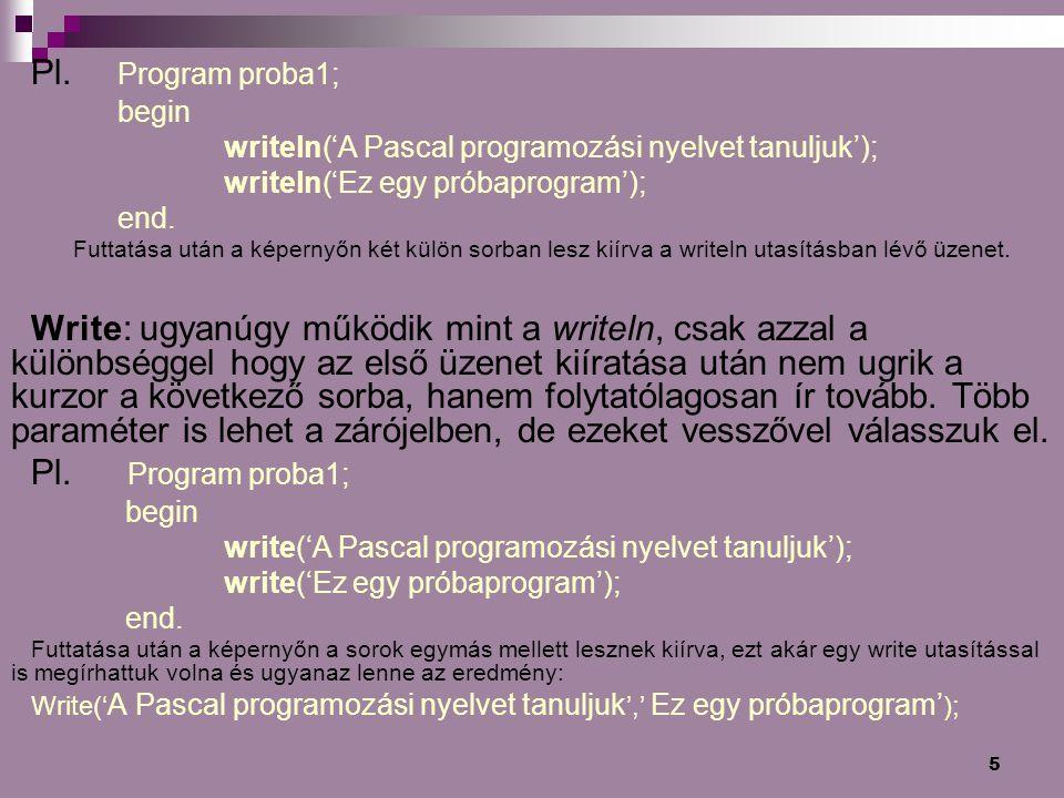 Pl. Program proba1; begin. writeln('A Pascal programozási nyelvet tanuljuk'); writeln('Ez egy próbaprogram');