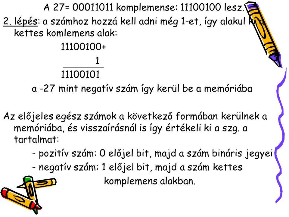 A 27= 00011011 komplemense: 11100100 lesz. 2. lépés: a számhoz hozzá kell adni még 1-et, így alakul ki a kettes komlemens alak: