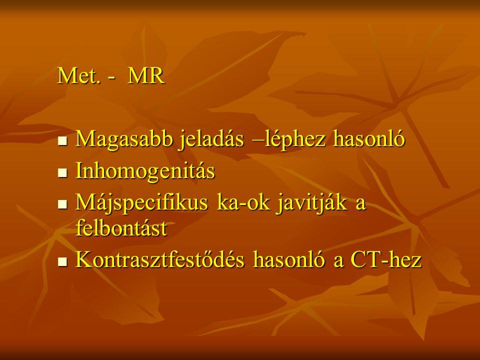 Met. - MR Magasabb jeladás –léphez hasonló. Inhomogenitás. Májspecifikus ka-ok javitják a felbontást.