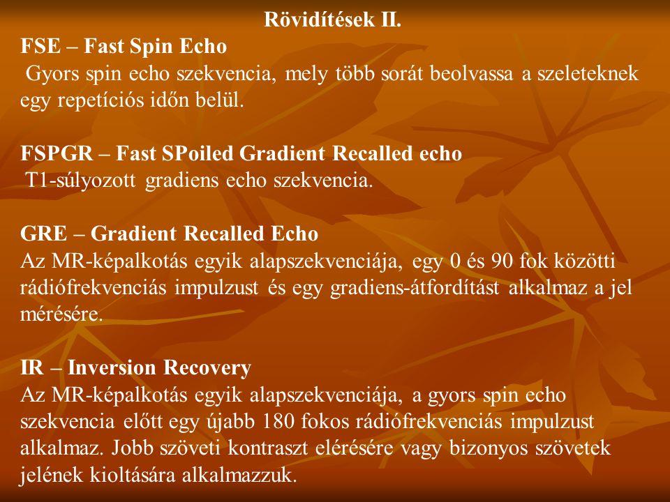 Rövidítések II. FSE – Fast Spin Echo. Gyors spin echo szekvencia, mely több sorát beolvassa a szeleteknek egy repetíciós időn belül.