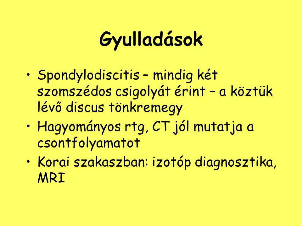 Gyulladások Spondylodiscitis – mindig két szomszédos csigolyát érint – a köztük lévő discus tönkremegy.
