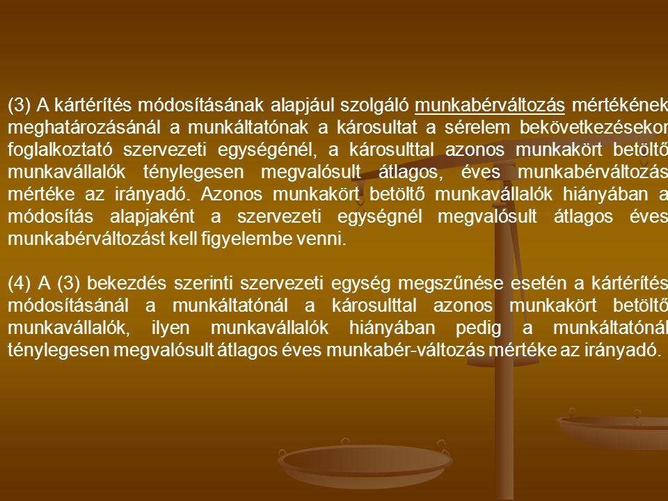 (3) A kártérítés módosításának alapjául szolgáló munkabérváltozás mértékének meghatározásánál a munkáltatónak a károsultat a sérelem bekövetkezésekor foglalkoztató szervezeti egységénél, a károsulttal azonos munkakört betöltő munkavállalók ténylegesen megvalósult átlagos, éves munkabérváltozás mértéke az irányadó. Azonos munkakört betöltő munkavállalók hiányában a módosítás alapjaként a szervezeti egységnél megvalósult átlagos éves munkabérváltozást kell figyelembe venni.