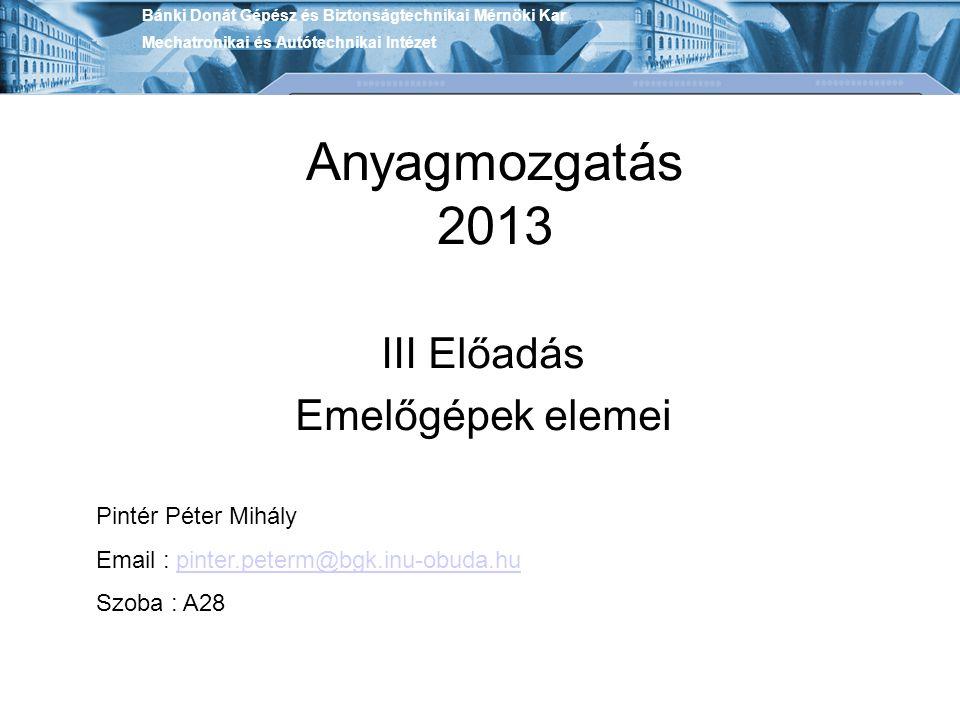 Anyagmozgatás 2013 III Előadás Emelőgépek elemei Pintér Péter Mihály