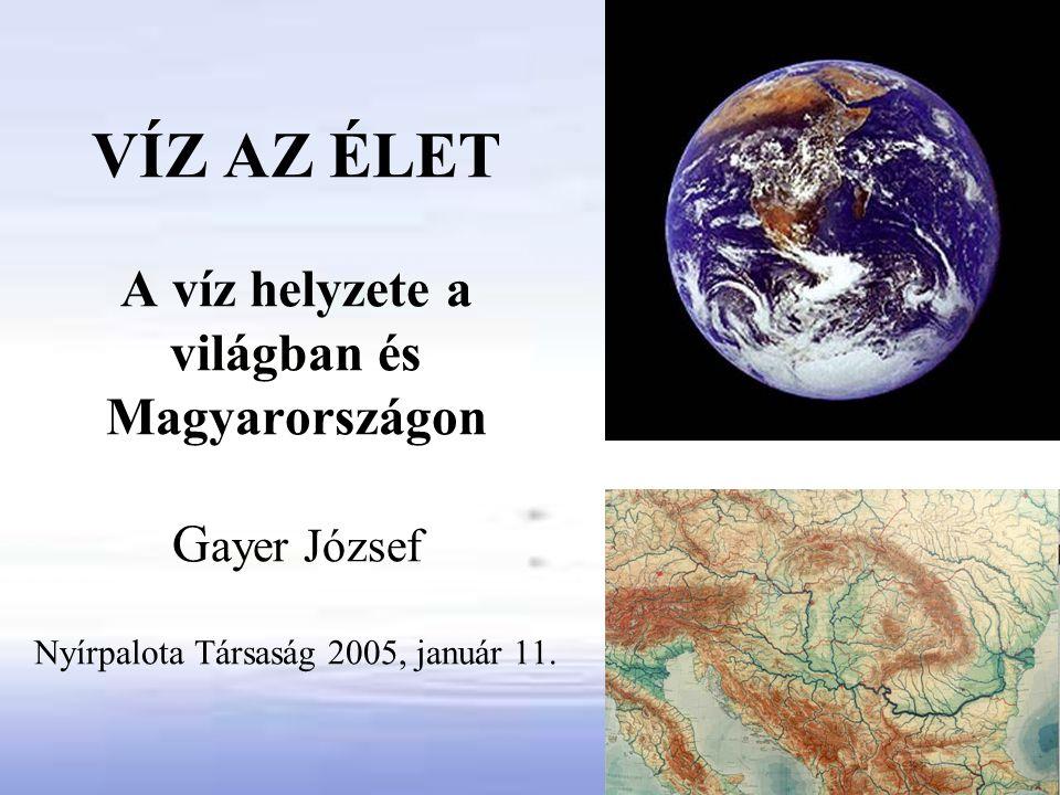 VÍZ AZ ÉLET A víz helyzete a világban és Magyarországon Gayer József Nyírpalota Társaság 2005, január 11.