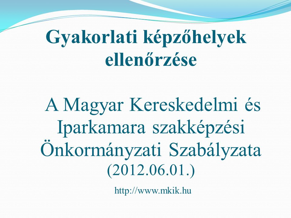 Gyakorlati képzőhelyek ellenőrzése A Magyar Kereskedelmi és Iparkamara szakképzési Önkormányzati Szabályzata (2012.06.01.) http://www.mkik.hu