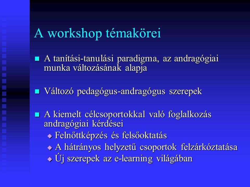 A workshop témakörei A tanítási-tanulási paradigma, az andragógiai munka változásának alapja. Változó pedagógus-andragógus szerepek.