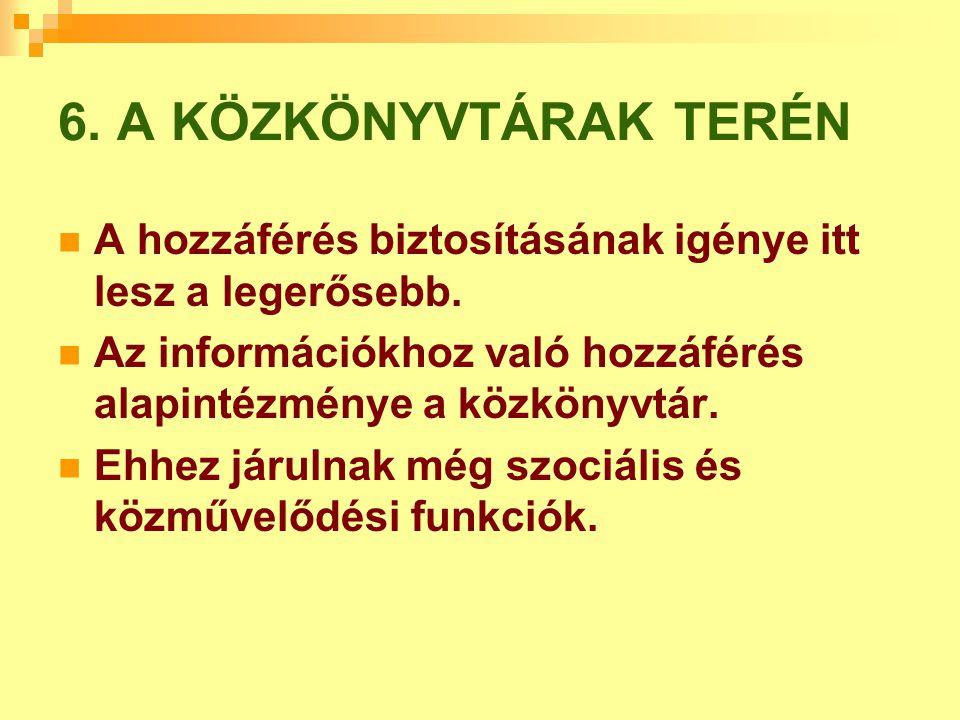 6. A KÖZKÖNYVTÁRAK TERÉN A hozzáférés biztosításának igénye itt lesz a legerősebb. Az információkhoz való hozzáférés alapintézménye a közkönyvtár.