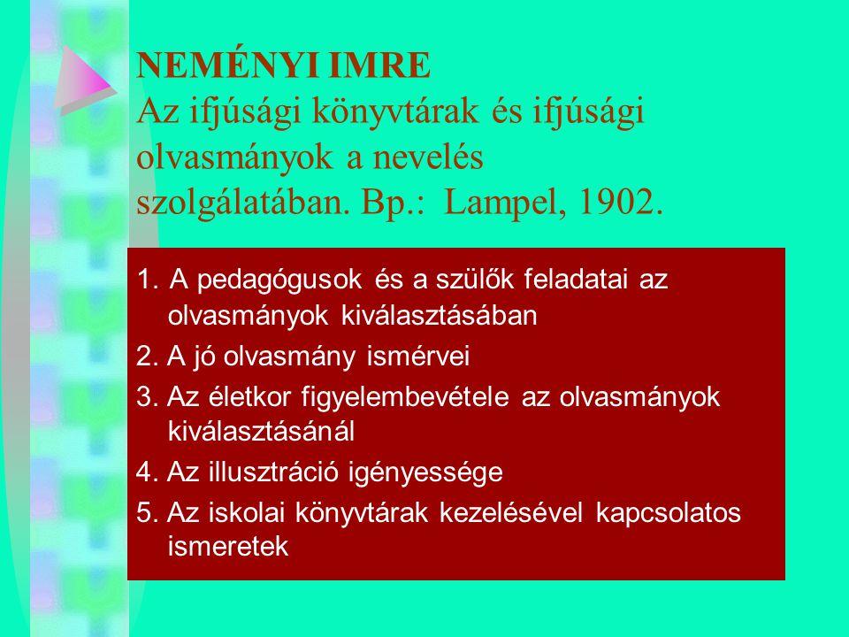 NEMÉNYI IMRE Az ifjúsági könyvtárak és ifjúsági olvasmányok a nevelés szolgálatában. Bp.: Lampel, 1902.