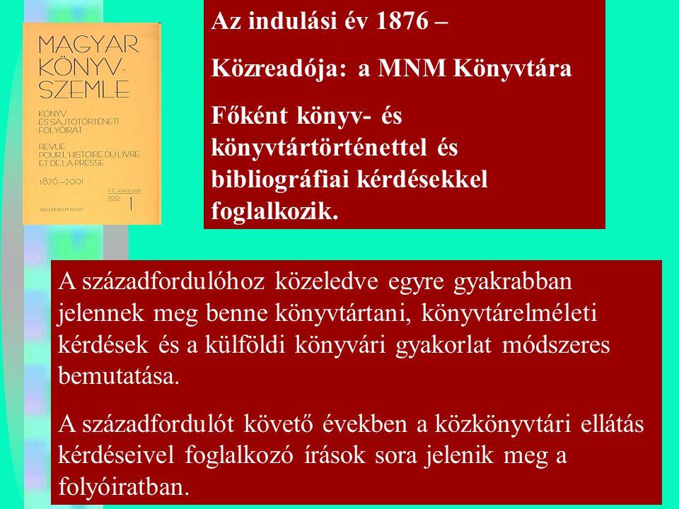 Az indulási év 1876 – Közreadója: a MNM Könyvtára. Főként könyv- és könyvtártörténettel és bibliográfiai kérdésekkel foglalkozik.