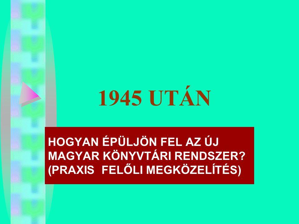 1945 UTÁN HOGYAN ÉPÜLJÖN FEL AZ ÚJ MAGYAR KÖNYVTÁRI RENDSZER (PRAXIS FELŐLI MEGKÖZELÍTÉS)