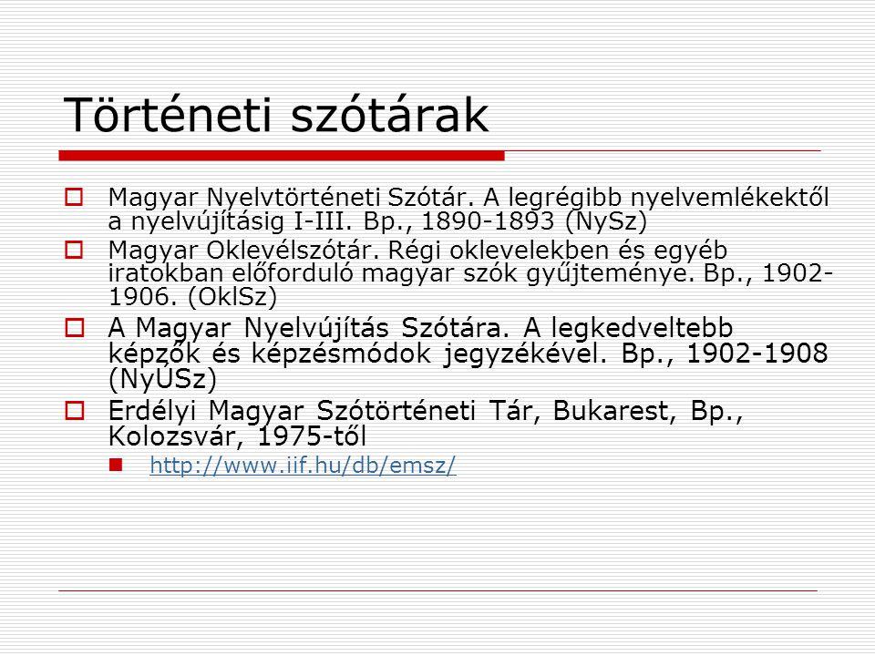 Történeti szótárak Magyar Nyelvtörténeti Szótár. A legrégibb nyelvemlékektől a nyelvújításig I-III. Bp., 1890-1893 (NySz)