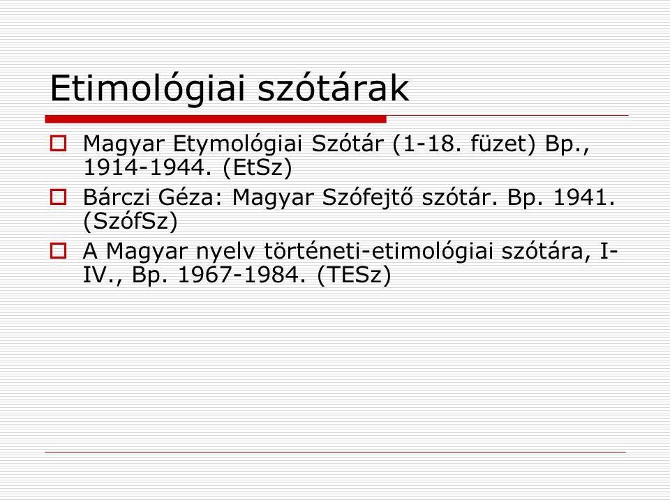 Etimológiai szótárak Magyar Etymológiai Szótár (1-18. füzet) Bp., 1914-1944. (EtSz) Bárczi Géza: Magyar Szófejtő szótár. Bp. 1941. (SzófSz)
