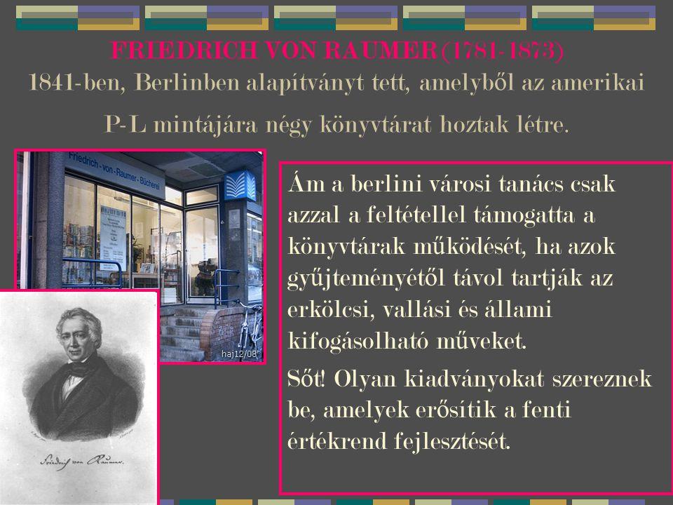 FRIEDRICH VON RAUMER (1781-1873) 1841-ben, Berlinben alapítványt tett, amelyből az amerikai P-L mintájára négy könyvtárat hoztak létre.