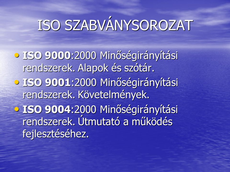 ISO SZABVÁNYSOROZAT ISO 9000:2000 Minőségirányítási rendszerek. Alapok és szótár. ISO 9001:2000 Minőségirányítási rendszerek. Követelmények.