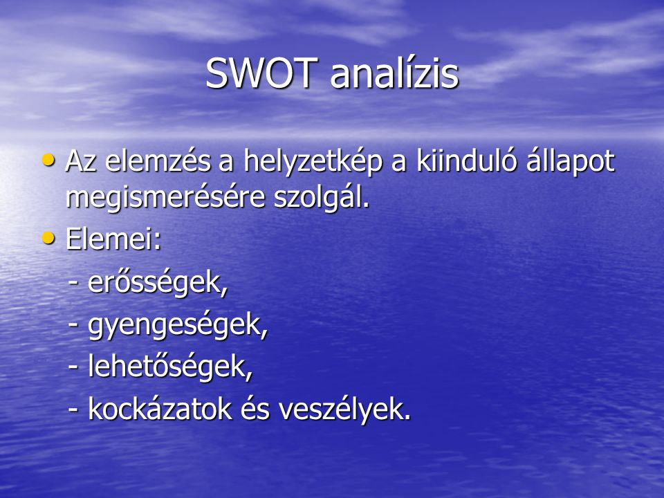 SWOT analízis Az elemzés a helyzetkép a kiinduló állapot megismerésére szolgál. Elemei: - erősségek,