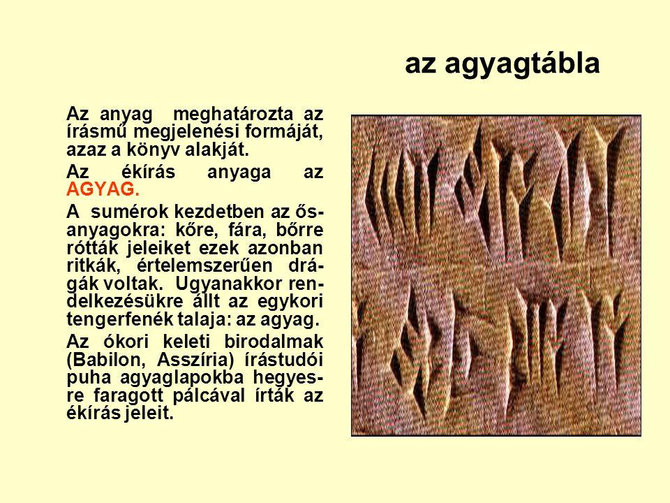 az agyagtábla Az anyag meghatározta az írásmű megjelenési formáját, azaz a könyv alakját. Az ékírás anyaga az AGYAG.
