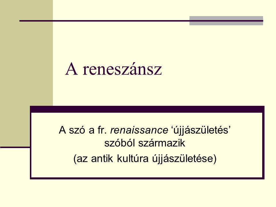 A reneszánsz A szó a fr. renaissance 'újjászületés' szóból származik