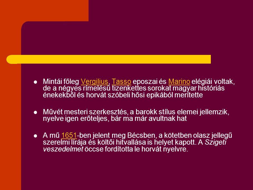 Mintái főleg Vergilius, Tasso eposzai és Marino elégiái voltak, de a négyes rímelésű tizenkettes sorokat magyar históriás énekekből és horvát szóbeli hősi epikából merítette