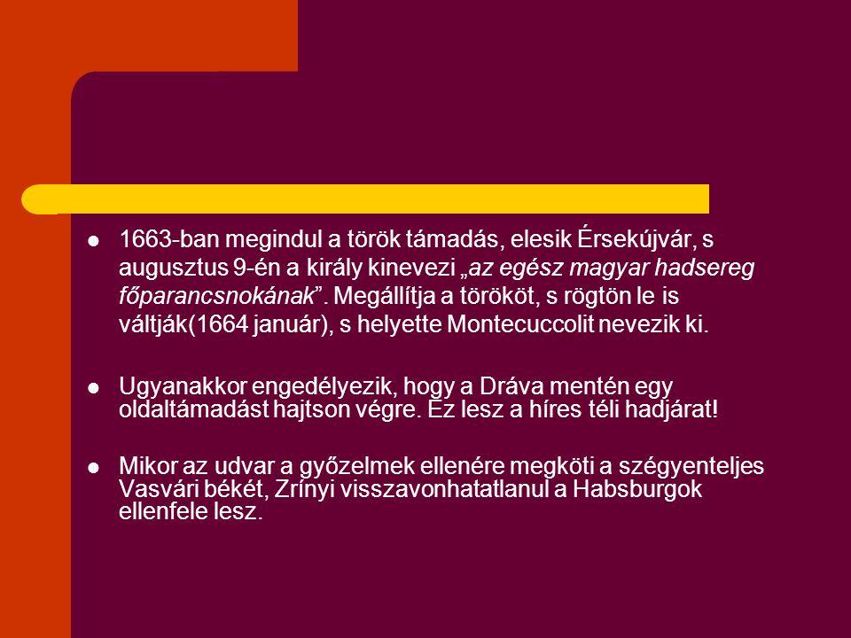 """1663-ban megindul a török támadás, elesik Érsekújvár, s augusztus 9-én a király kinevezi """"az egész magyar hadsereg főparancsnokának . Megállítja a törököt, s rögtön le is váltják(1664 január), s helyette Montecuccolit nevezik ki."""