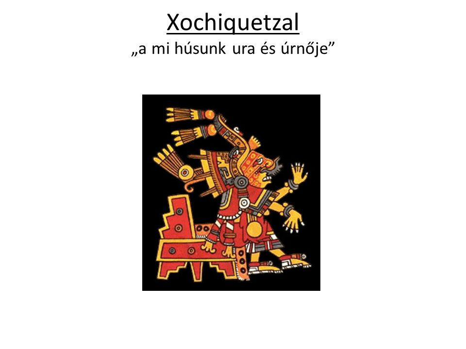 """Xochiquetzal """"a mi húsunk ura és úrnője"""