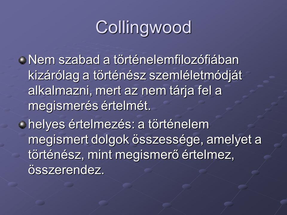 Collingwood Nem szabad a történelemfilozófiában kizárólag a történész szemléletmódját alkalmazni, mert az nem tárja fel a megismerés értelmét.