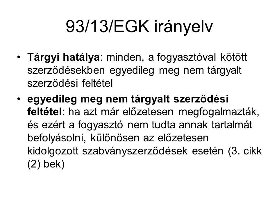 93/13/EGK irányelv Tárgyi hatálya: minden, a fogyasztóval kötött szerződésekben egyedileg meg nem tárgyalt szerződési feltétel.