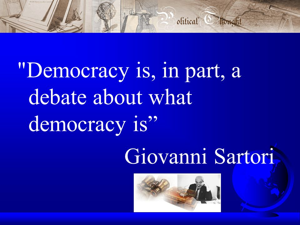 Democracy is, in part, a debate about what democracy is Giovanni Sartori