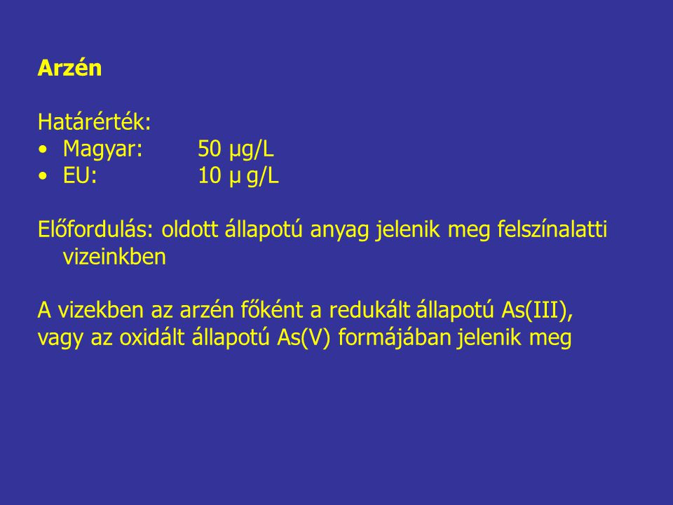 Arzén Határérték: Magyar: 50 μg/L. EU: 10 μ g/L. Előfordulás: oldott állapotú anyag jelenik meg felszínalatti vizeinkben.