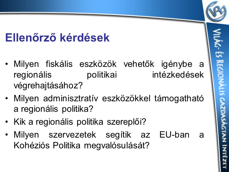 Ellenőrző kérdések Milyen fiskális eszközök vehetők igénybe a regionális politikai intézkedések végrehajtásához