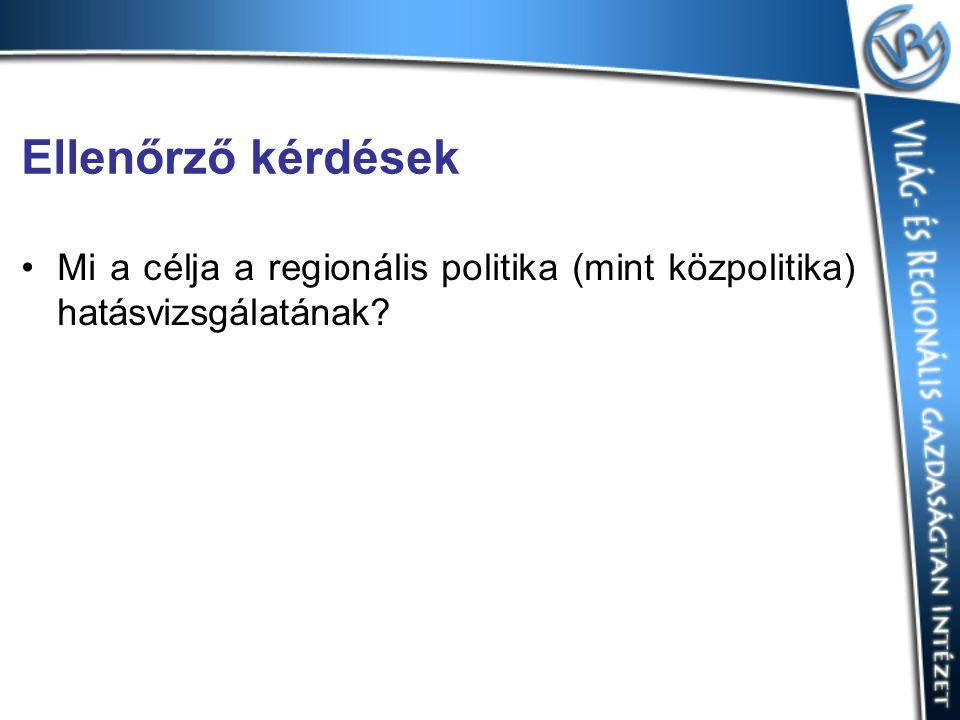 Ellenőrző kérdések Mi a célja a regionális politika (mint közpolitika) hatásvizsgálatának
