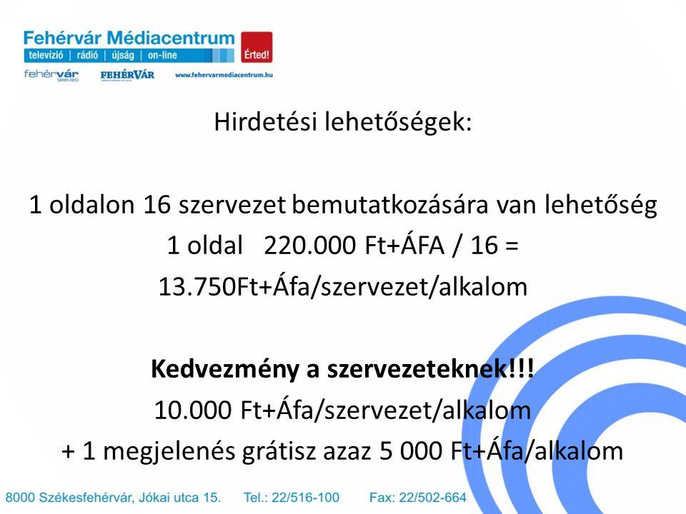 Hirdetési lehetőségek: 1 oldalon 16 szervezet bemutatkozására van lehetőség 1 oldal 220.000 Ft+ÁFA / 16 = 13.750Ft+Áfa/szervezet/alkalom Kedvezmény a szervezeteknek!!.