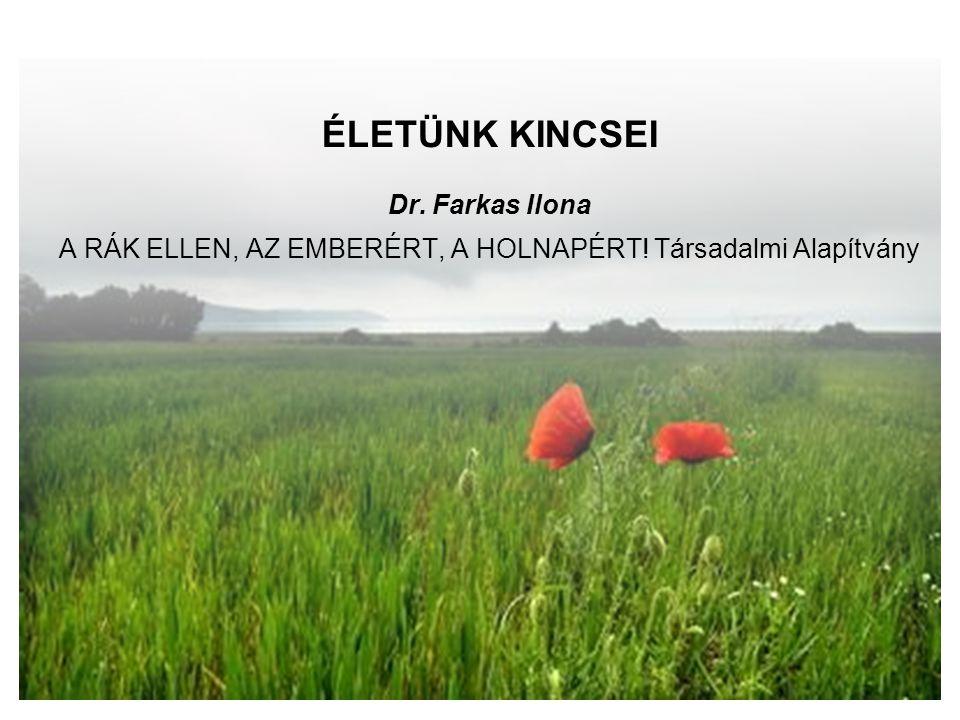 ÉLETÜNK KINCSEI Dr. Farkas Ilona A RÁK ELLEN, AZ EMBERÉRT, A HOLNAPÉRT