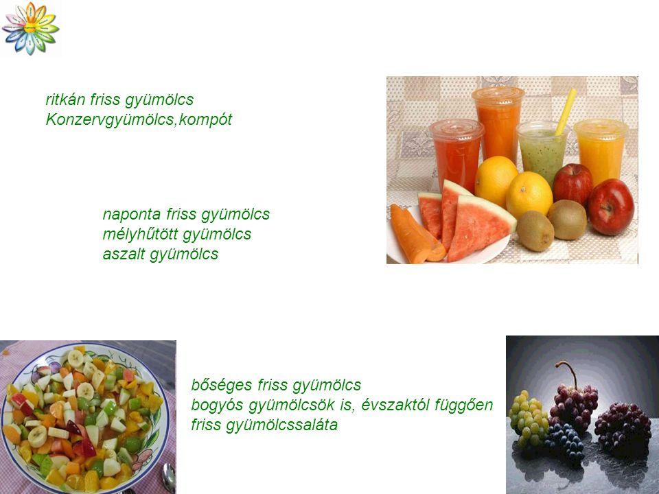 ritkán friss gyümölcs Konzervgyümölcs,kompót. naponta friss gyümölcs. mélyhűtött gyümölcs. aszalt gyümölcs.