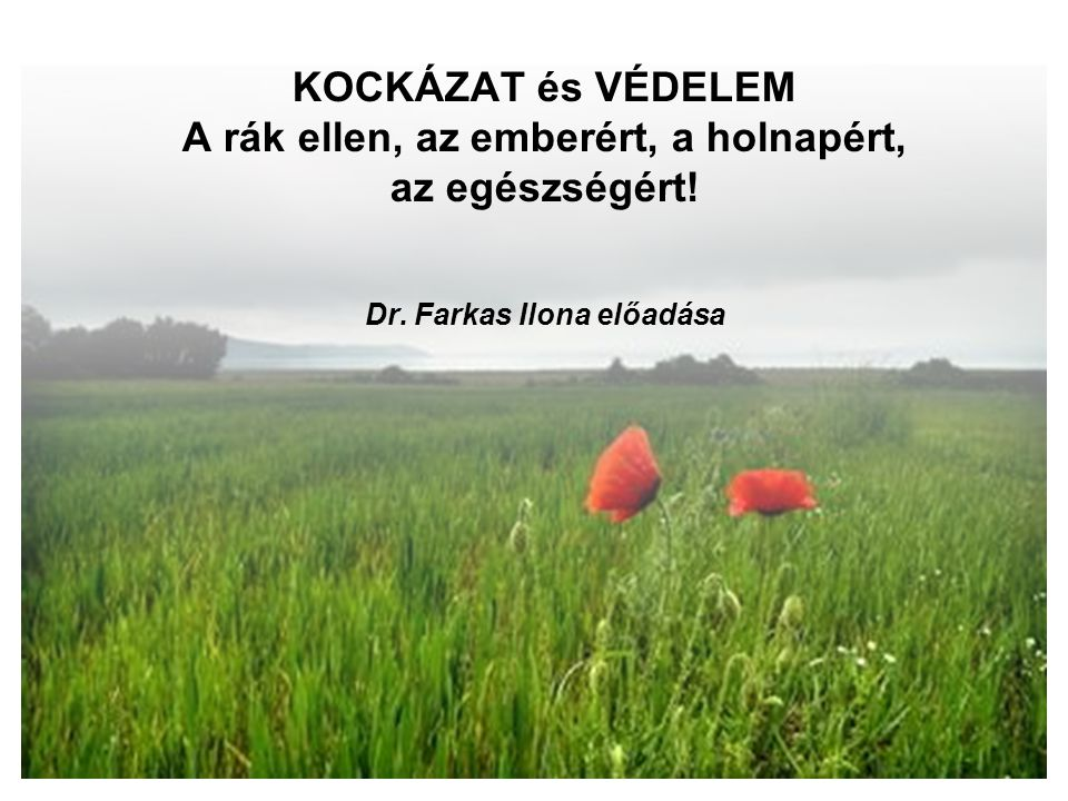 KOCKÁZAT és VÉDELEM A rák ellen, az emberért, a holnapért, az egészségért! Dr. Farkas Ilona előadása