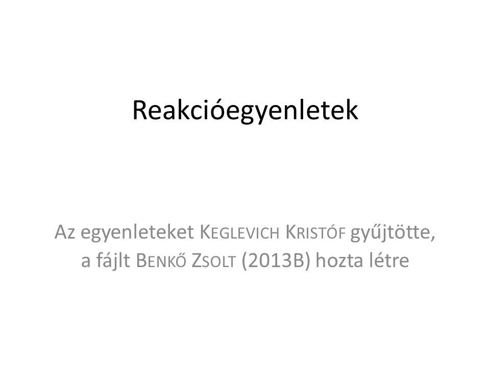 Reakcióegyenletek Az egyenleteket Keglevich Kristóf gyűjtötte,