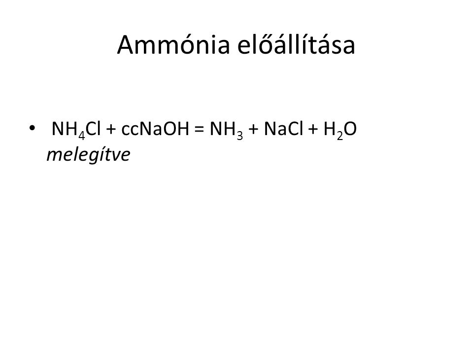 Ammónia előállítása NH4Cl + ccNaOH = NH3 + NaCl + H2O melegítve