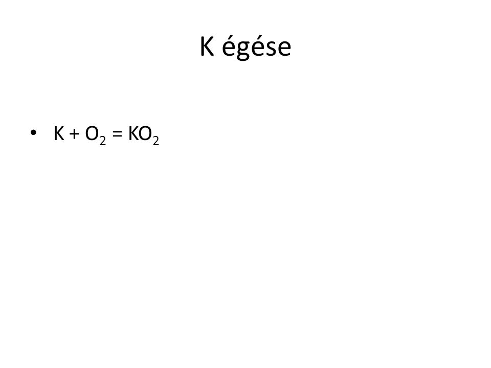 K égése K + O2 = KO2