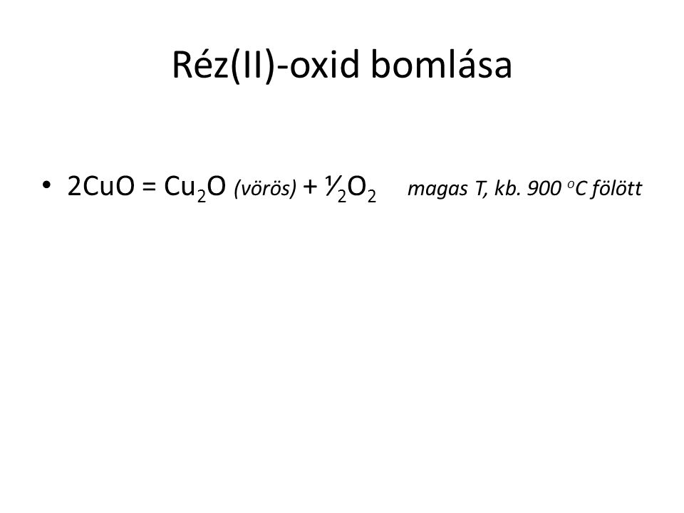 Réz(II)-oxid bomlása 2CuO = Cu2O (vörös) + ⅟2O2 magas T, kb. 900 oC fölött