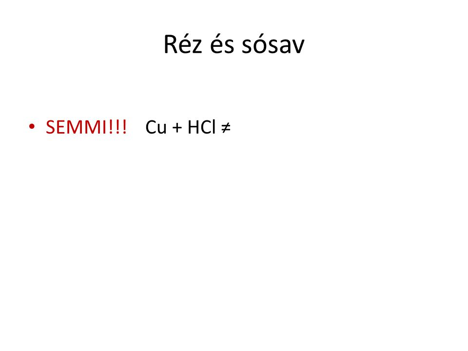 Réz és sósav SEMMI!!! Cu + HCl ≠