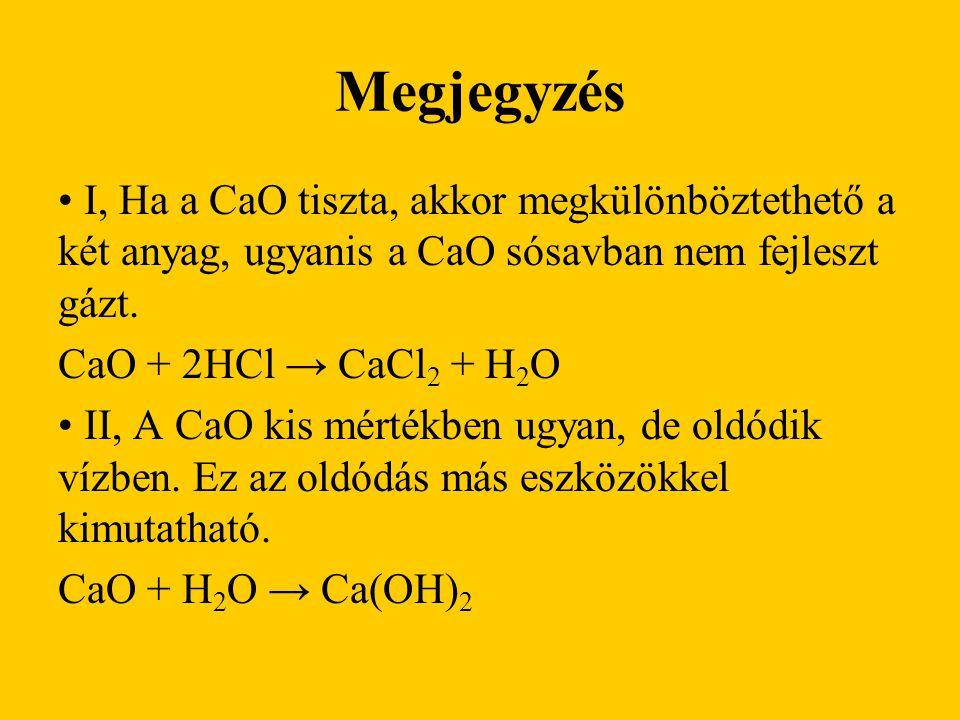 Megjegyzés I, Ha a CaO tiszta, akkor megkülönböztethető a két anyag, ugyanis a CaO sósavban nem fejleszt gázt.