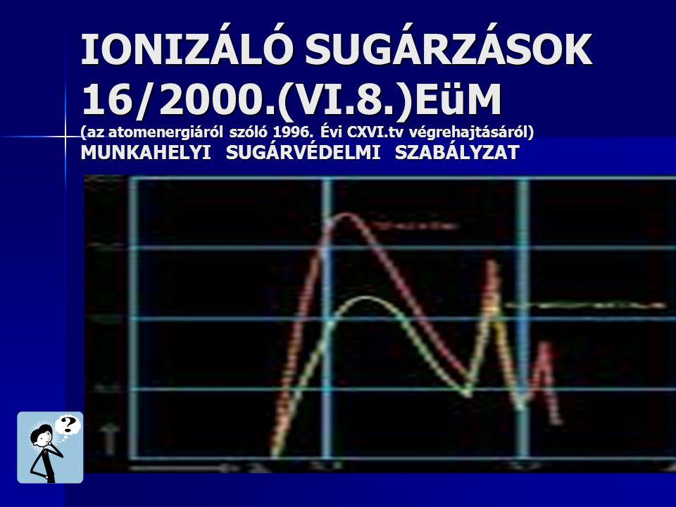 IONIZÁLÓ SUGÁRZÁSOK 16/2000.(VI.8.)EüM (az atomenergiáról szóló 1996.
