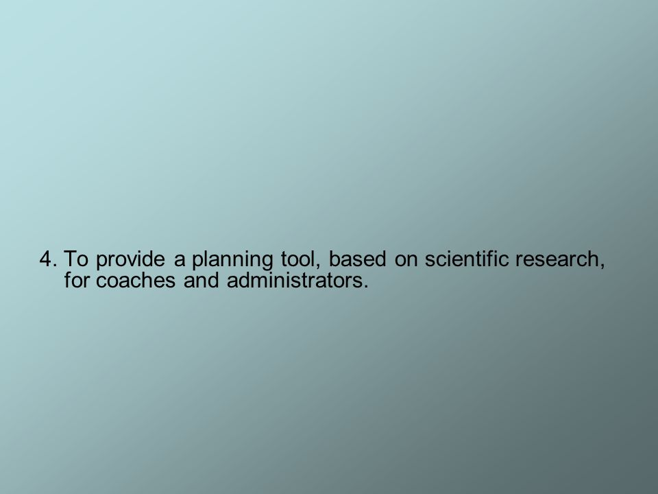 4. To provide a planning tool, based on scientific research, for coaches and administrators.