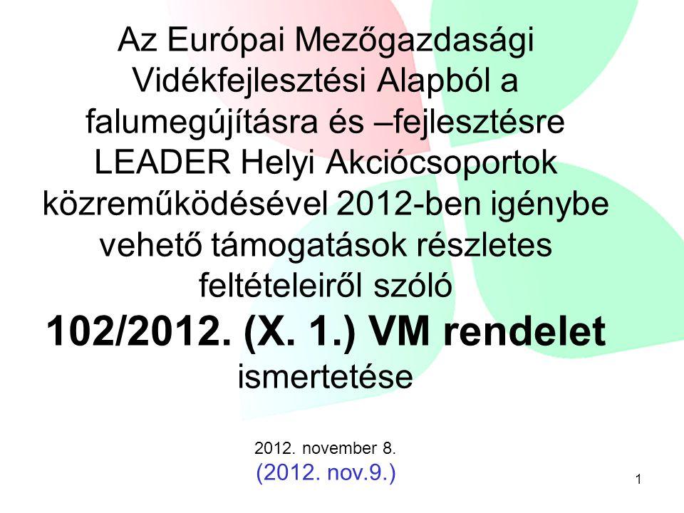 Az Európai Mezőgazdasági Vidékfejlesztési Alapból a falumegújításra és –fejlesztésre LEADER Helyi Akciócsoportok közreműködésével 2012-ben igénybe vehető támogatások részletes feltételeiről szóló 102/2012.