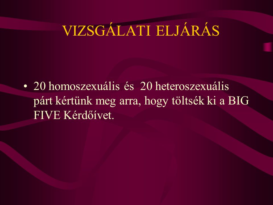VIZSGÁLATI ELJÁRÁS 20 homoszexuális és 20 heteroszexuális párt kértünk meg arra, hogy töltsék ki a BIG FIVE Kérdőívet.