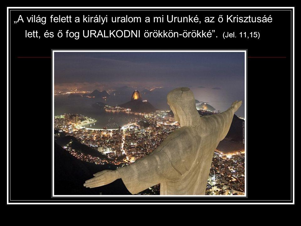 """""""A világ felett a királyi uralom a mi Urunké, az ő Krisztusáé lett, és ő fog URALKODNI örökkön-örökké ."""