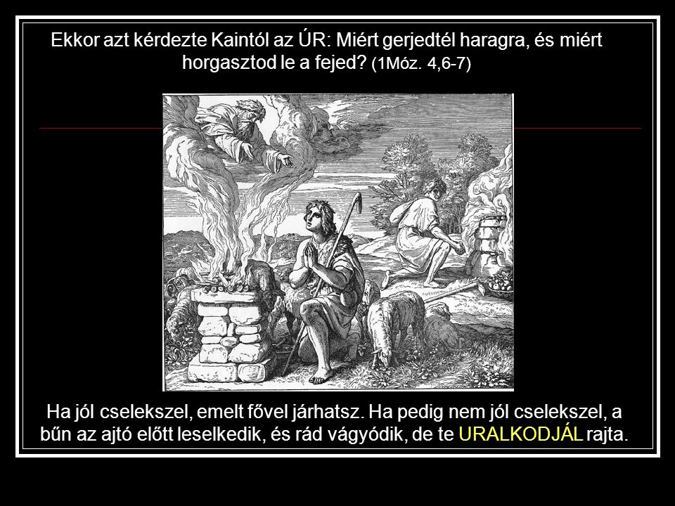 Ekkor azt kérdezte Kaintól az ÚR: Miért gerjedtél haragra, és miért horgasztod le a fejed (1Móz. 4,6-7)
