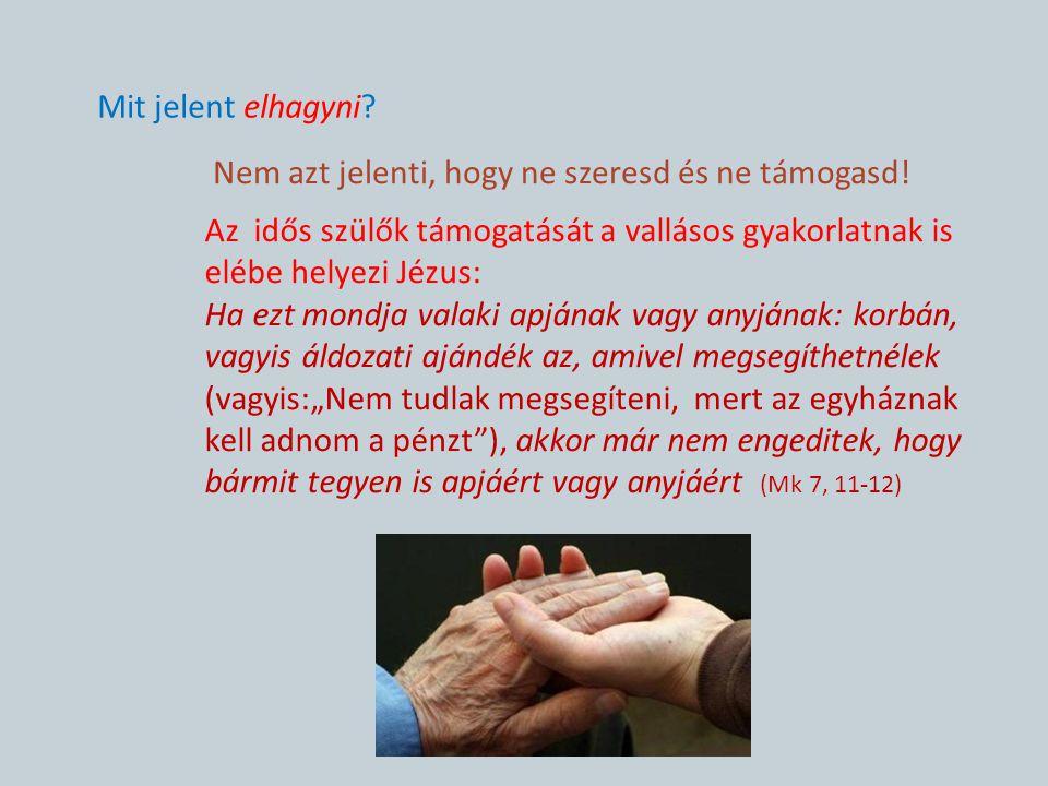 Mit jelent elhagyni Nem azt jelenti, hogy ne szeresd és ne támogasd! Az idős szülők támogatását a vallásos gyakorlatnak is elébe helyezi Jézus: