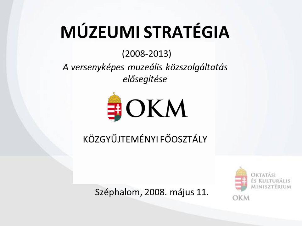 MÚZEUMI STRATÉGIA (2008-2013) A versenyképes muzeális közszolgáltatás elősegítése KÖZGYŰJTEMÉNYI FŐOSZTÁLY