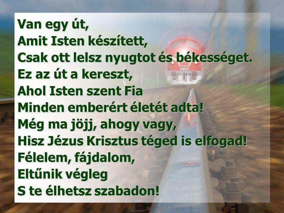 Van egy út, Amit Isten készített, Csak ott lelsz nyugtot és békességet. Ez az út a kereszt, Ahol Isten szent Fia.